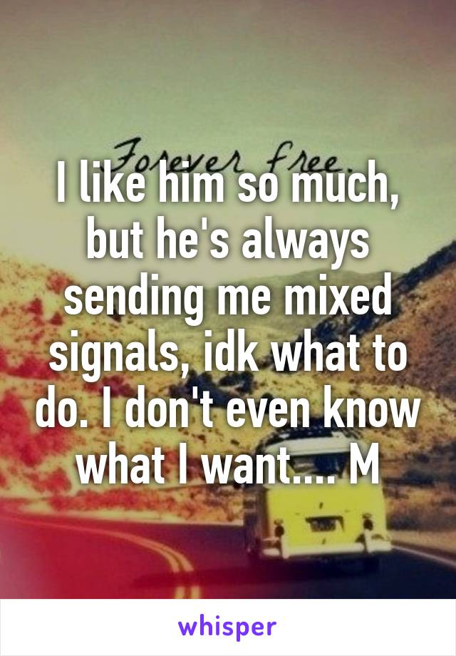 I like him so much, but he's always sending me mixed signals, idk what to do. I don't even know what I want.... M