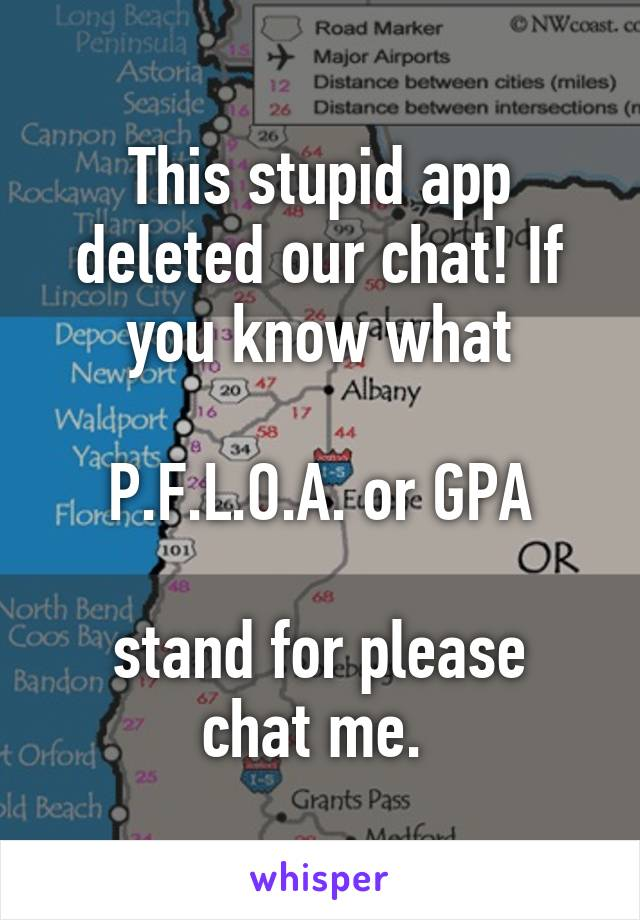 This stupid app deleted our chat! If you know what   P.F.L.O.A. or GPA   stand for please chat me.
