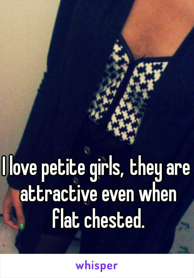 I love petite girls,they are attractive even when flat chested.