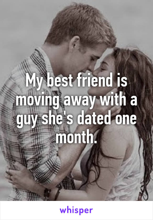 My best friend is moving away with a guy she's dated one month.