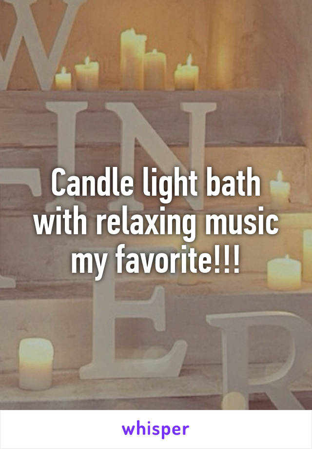 Candle light bath with relaxing music my favorite!!!