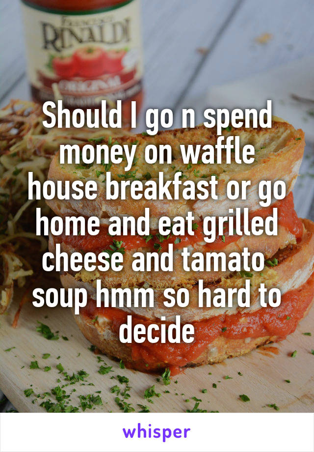 Should I go n spend money on waffle house breakfast or go home and eat grilled cheese and tamato  soup hmm so hard to decide
