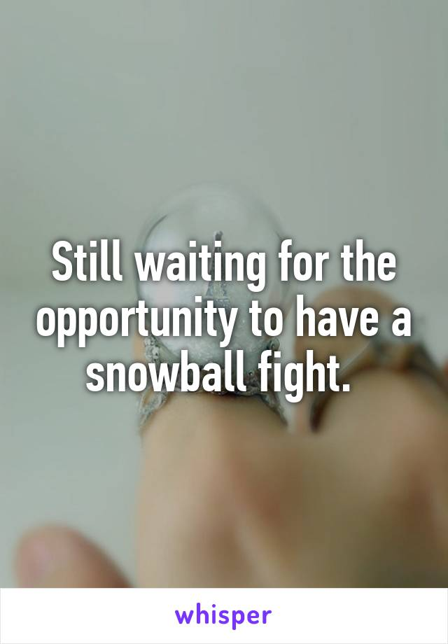 Still waiting for the opportunity to have a snowball fight.