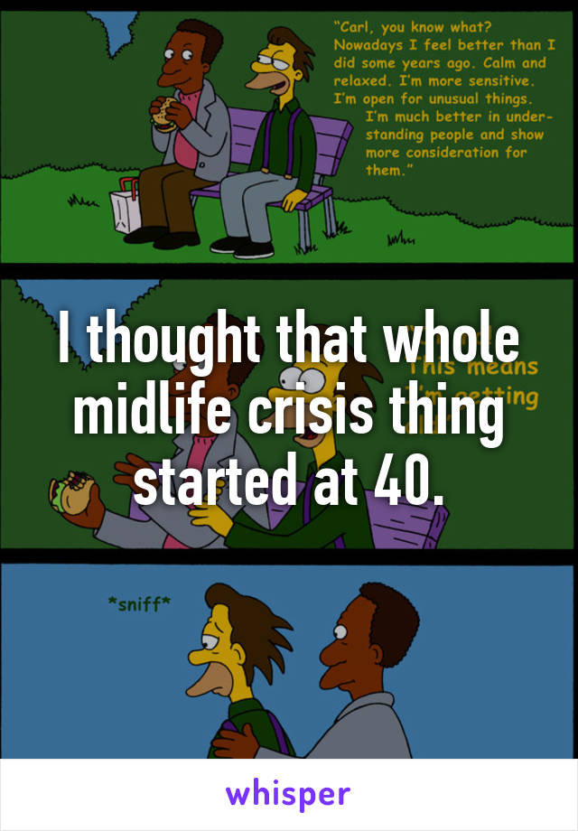 I thought that whole midlife crisis thing started at 40.