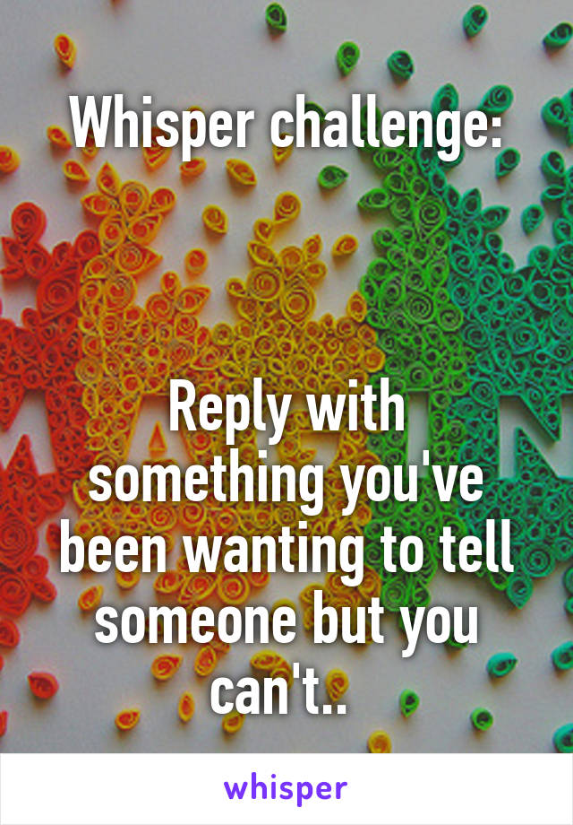 Whisper challenge:    Reply with something you've been wanting to tell someone but you can't..