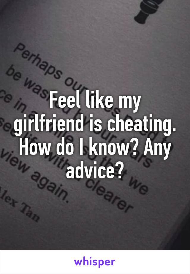 Feel like my girlfriend is cheating. How do I know? Any advice?