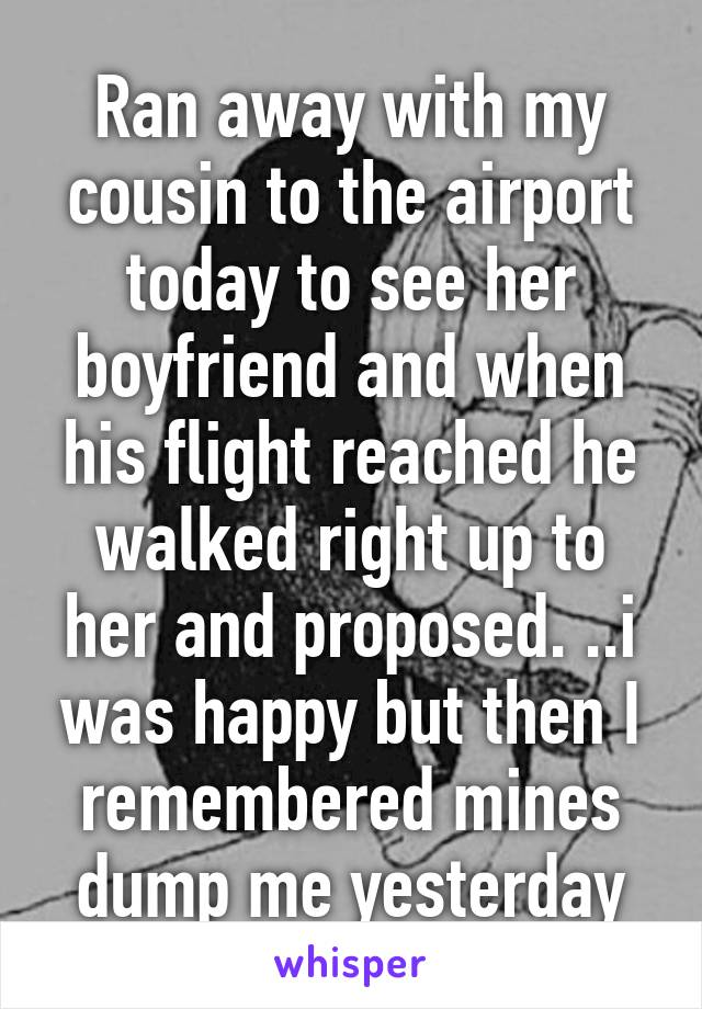 Ran away with my cousin to the airport today to see her boyfriend and when his flight reached he walked right up to her and proposed. ..i was happy but then I remembered mines dump me yesterday