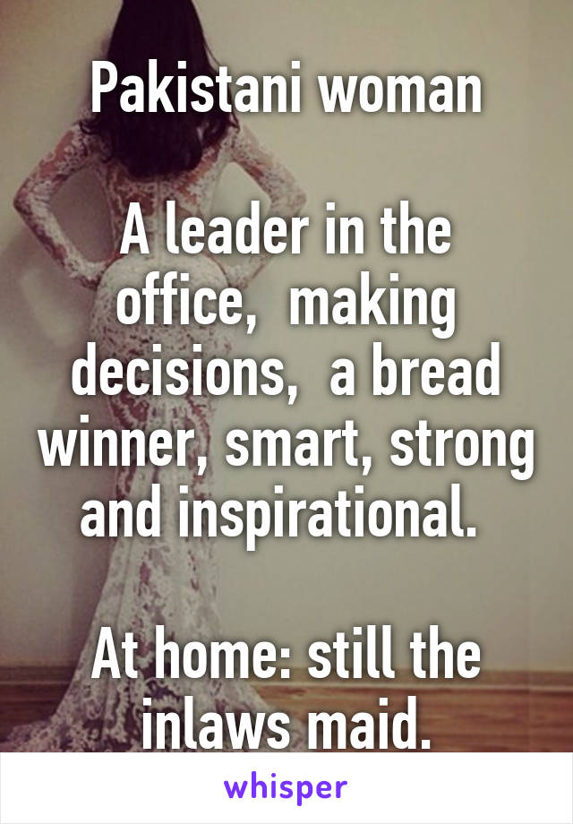 Pakistani woman  A leader in the office,  making decisions,  a bread winner, smart, strong and inspirational.   At home: still the inlaws maid.