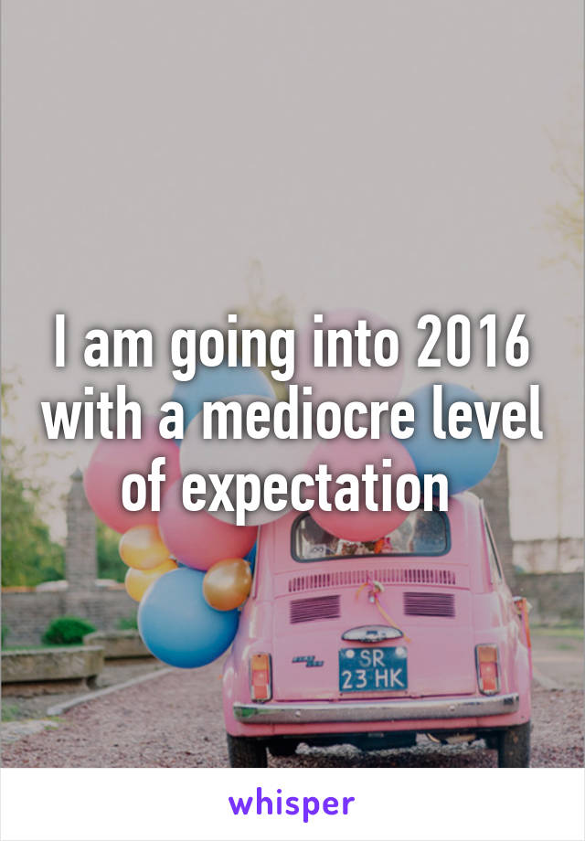 I am going into 2016 with a mediocre level of expectation