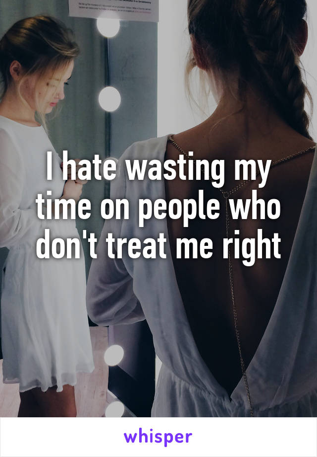I hate wasting my time on people who don't treat me right