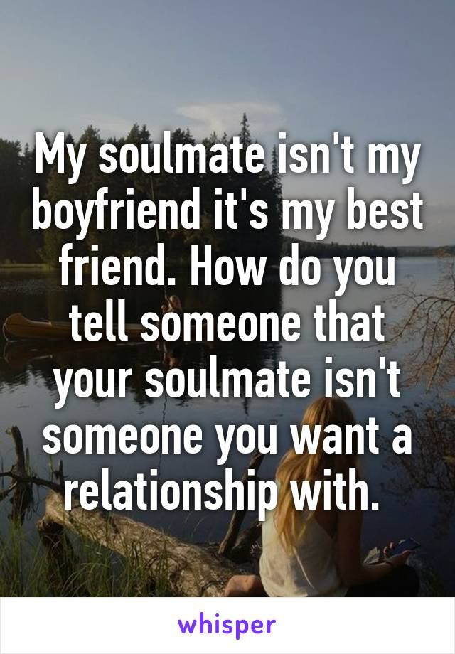 My soulmate isn't my boyfriend it's my best friend. How do you tell someone that your soulmate isn't someone you want a relationship with.