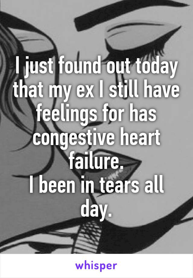I just found out today that my ex I still have feelings for has congestive heart failure. I been in tears all day.