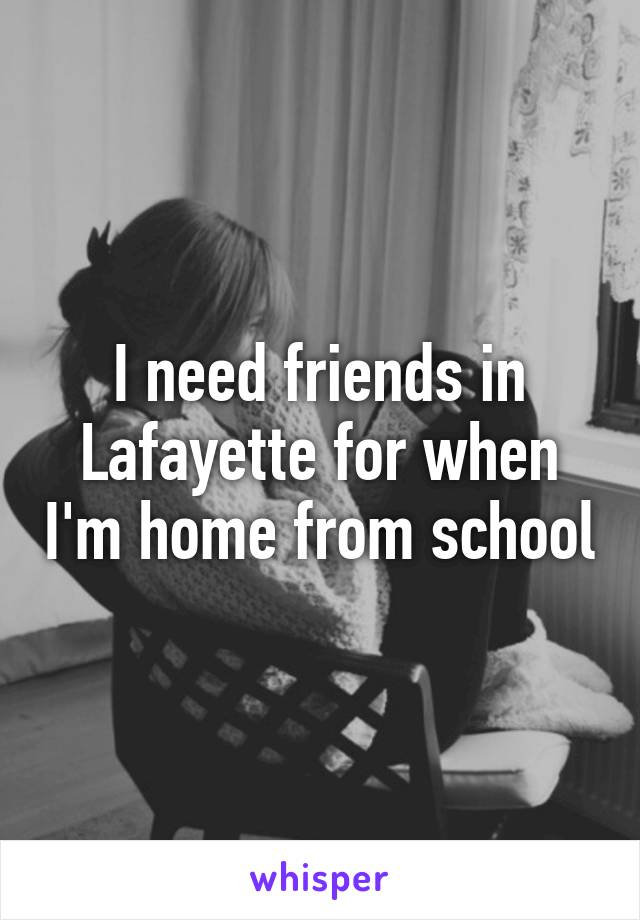 I need friends in Lafayette for when I'm home from school