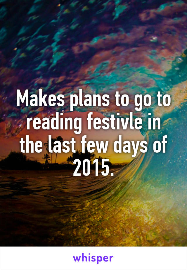 Makes plans to go to reading festivle in the last few days of 2015.