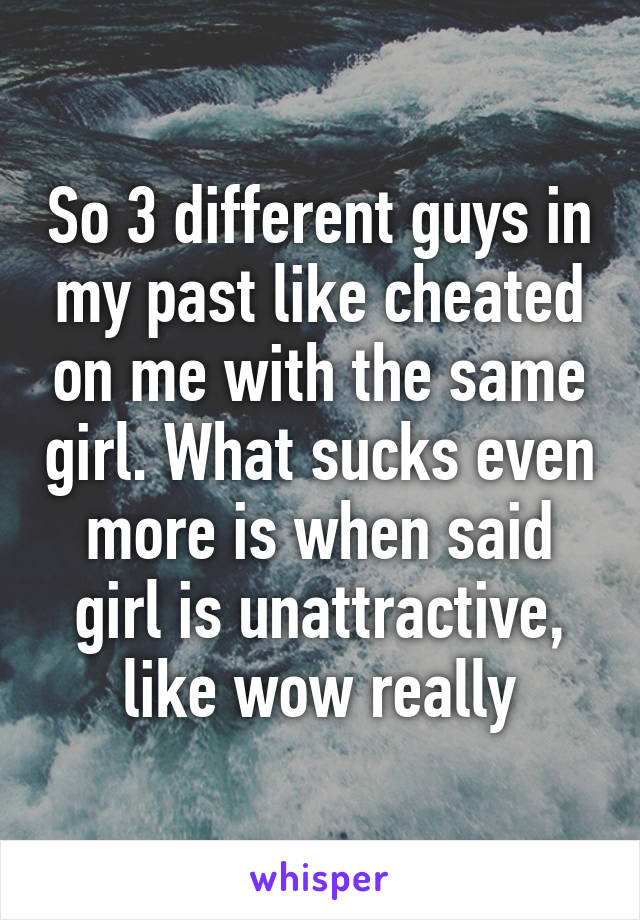 So 3 different guys in my past like cheated on me with the same girl. What sucks even more is when said girl is unattractive, like wow really