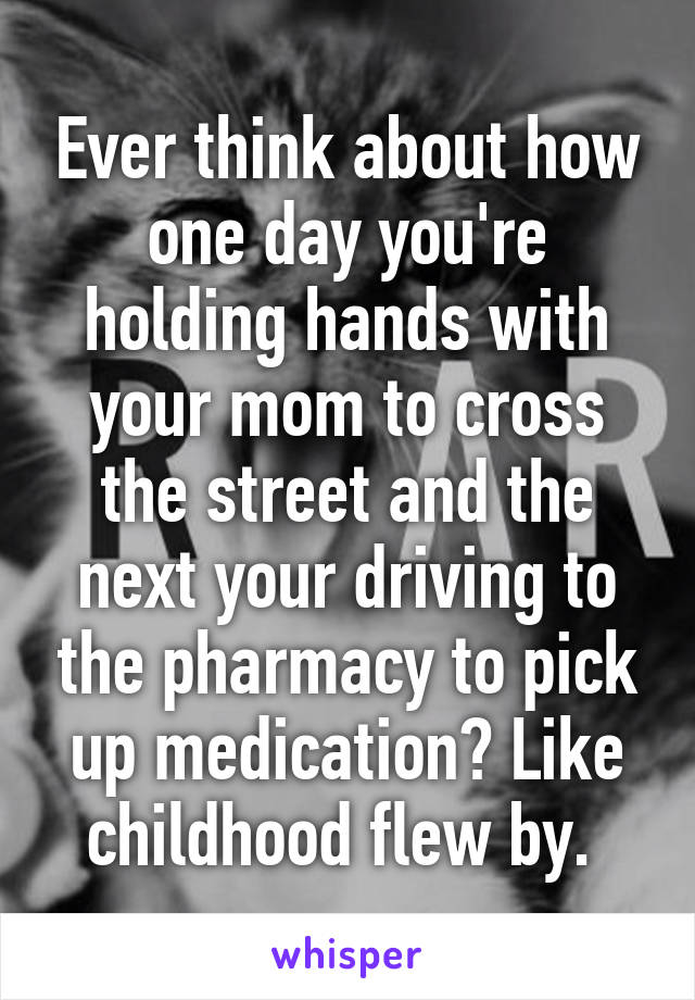 Ever think about how one day you're holding hands with your mom to cross the street and the next your driving to the pharmacy to pick up medication? Like childhood flew by.