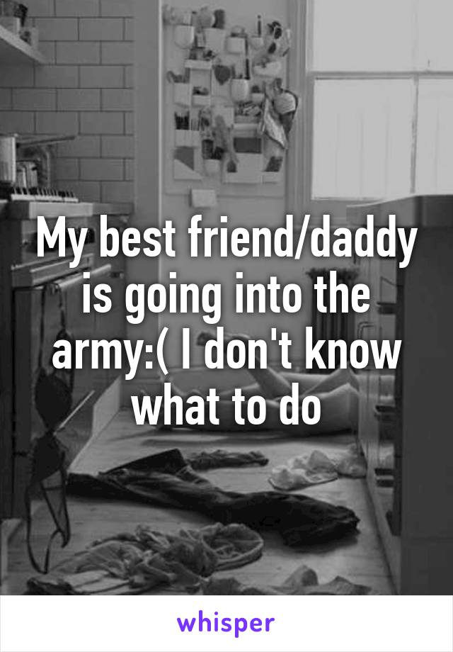 My best friend/daddy is going into the army:( I don't know what to do