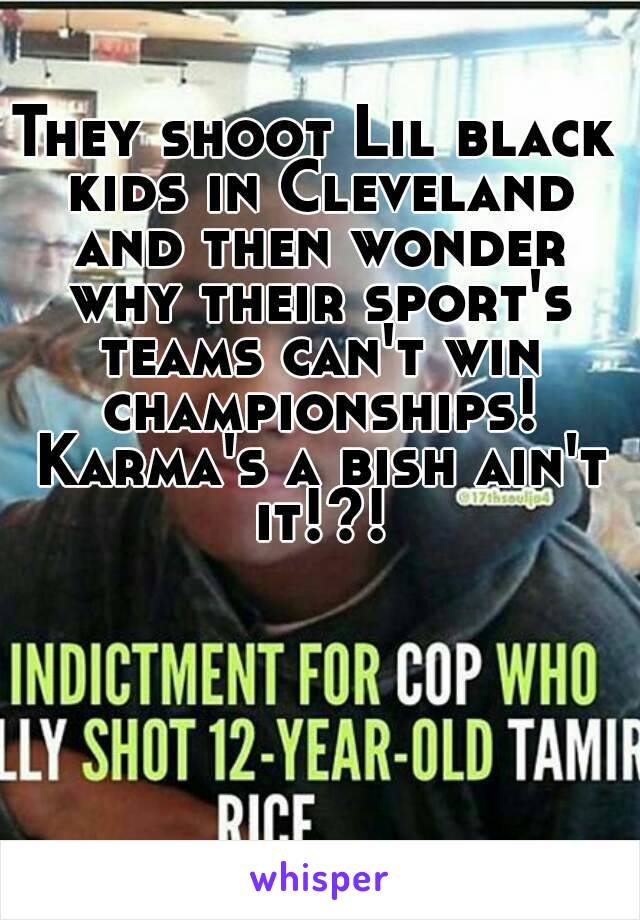 They shoot Lil black kids in Cleveland and then wonder why their sport's teams can't win championships! Karma's a bish ain't it!?!