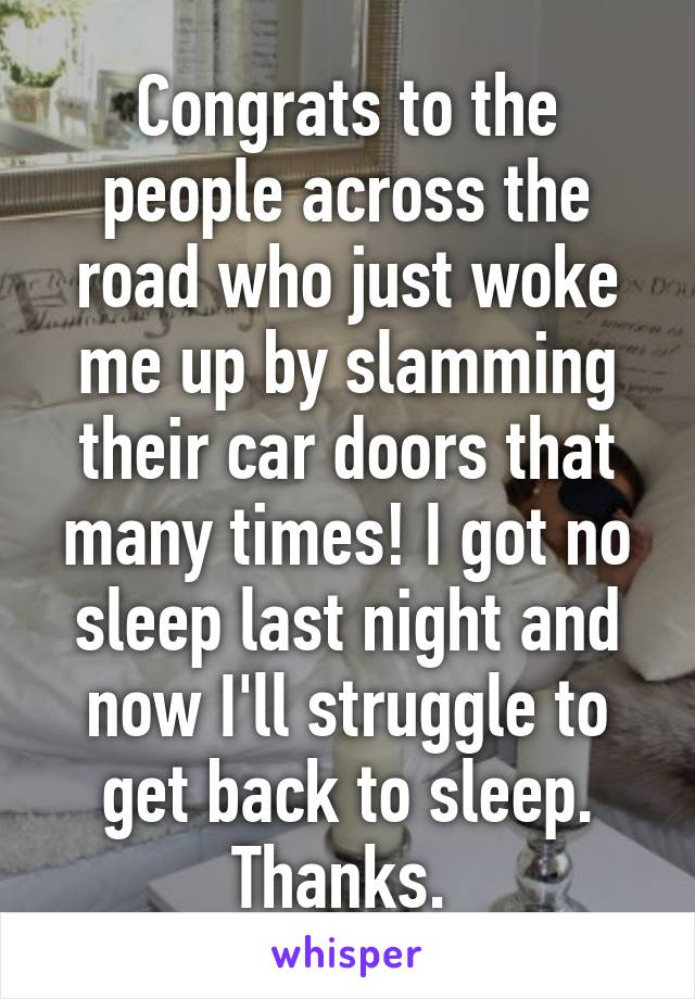 Congrats to the people across the road who just woke me up by slamming their car doors that many times! I got no sleep last night and now I'll struggle to get back to sleep. Thanks.