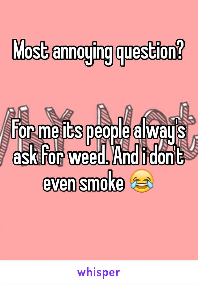 Most annoying question?   For me its people alway's ask for weed. And i don't even smoke 😂