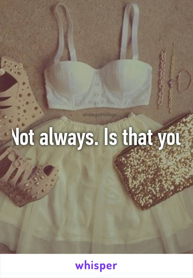 Not always. Is that you