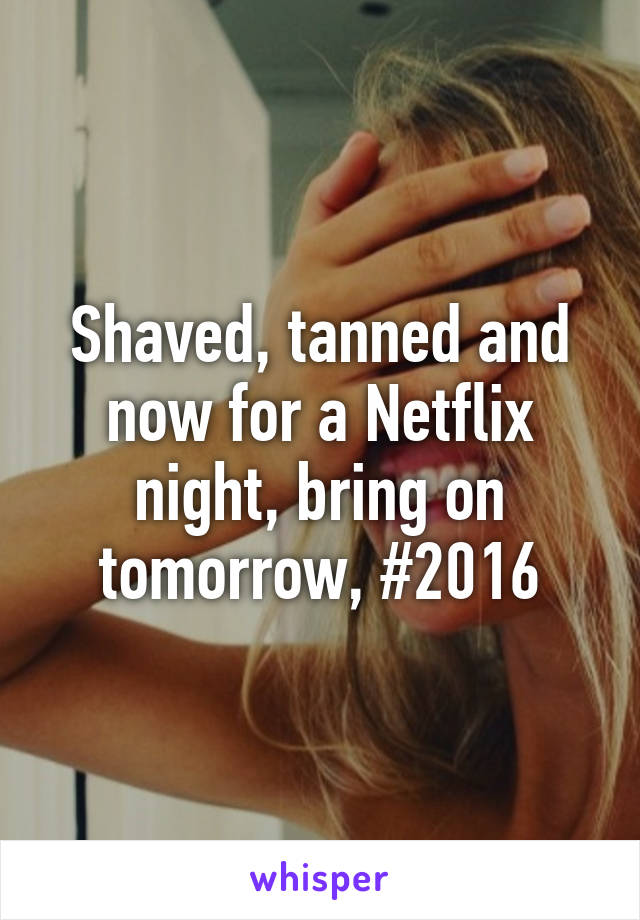 Shaved, tanned and now for a Netflix night, bring on tomorrow, #2016