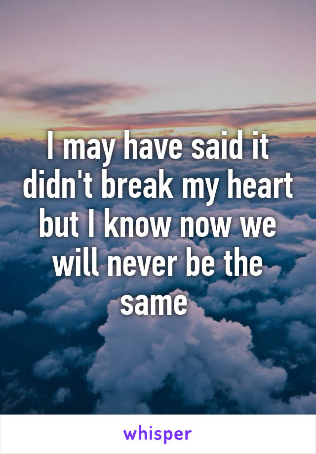 I may have said it didn't break my heart but I know now we will never be the same
