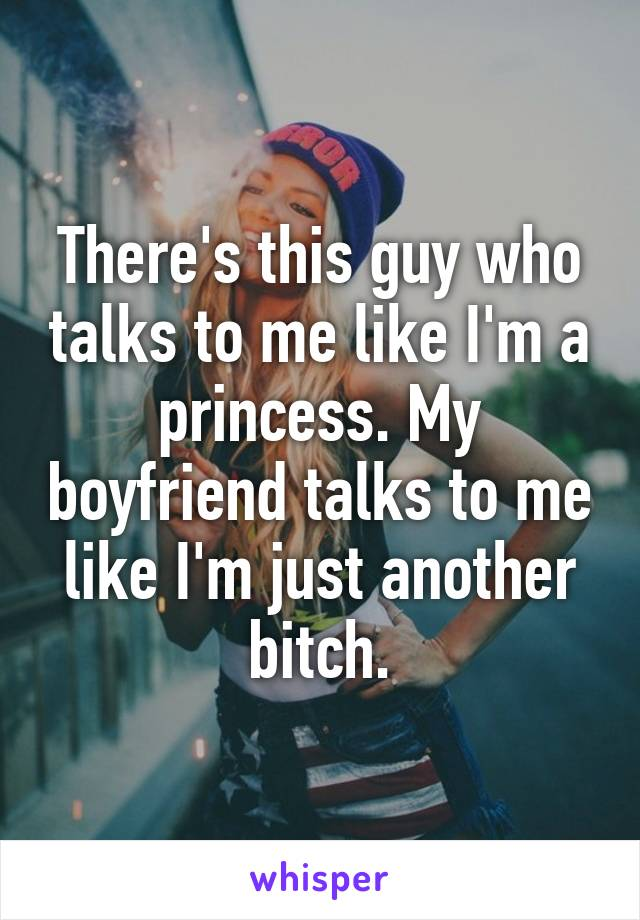 There's this guy who talks to me like I'm a princess. My boyfriend talks to me like I'm just another bitch.