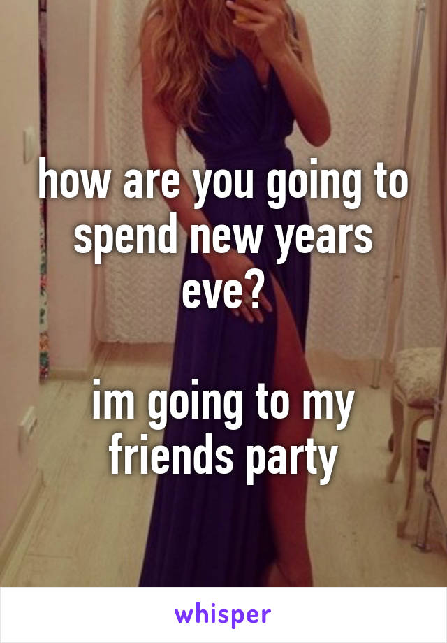 how are you going to spend new years eve?  im going to my friends party