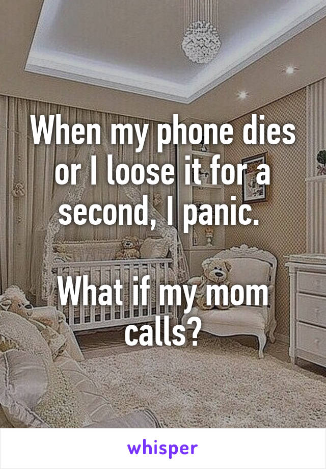 When my phone dies or I loose it for a second, I panic.   What if my mom calls?