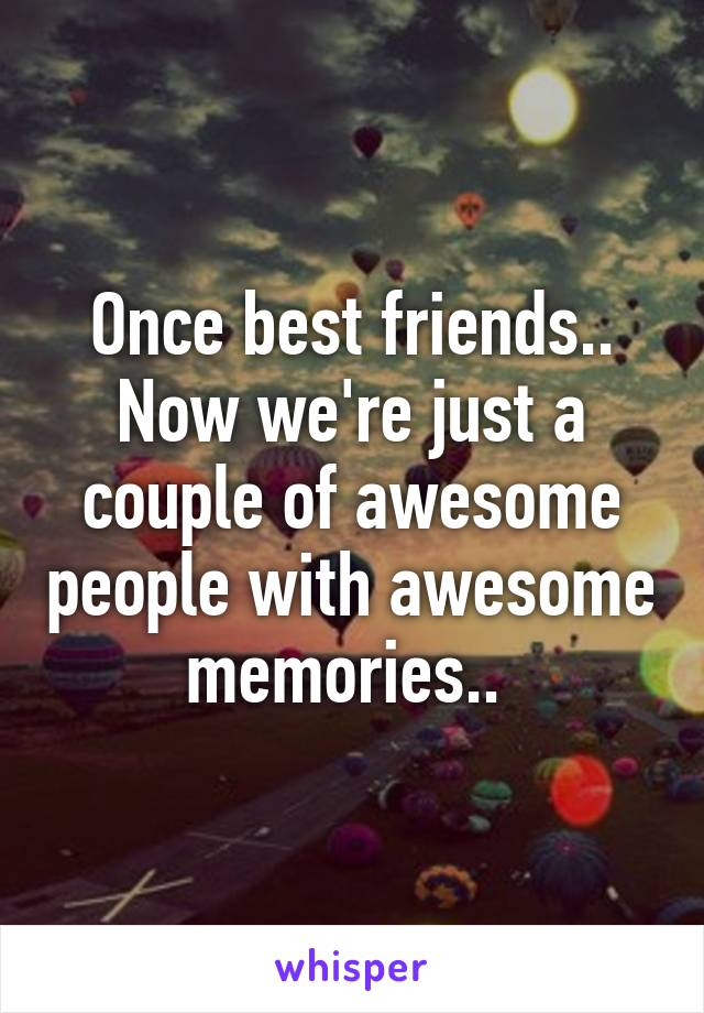 Once best friends.. Now we're just a couple of awesome people with awesome memories..