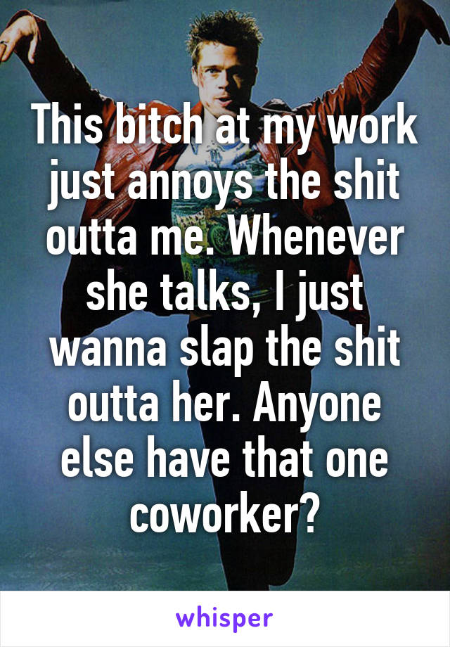 This bitch at my work just annoys the shit outta me. Whenever she talks, I just wanna slap the shit outta her. Anyone else have that one coworker?