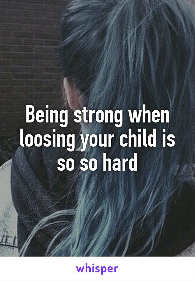 Being strong when loosing your child is so so hard