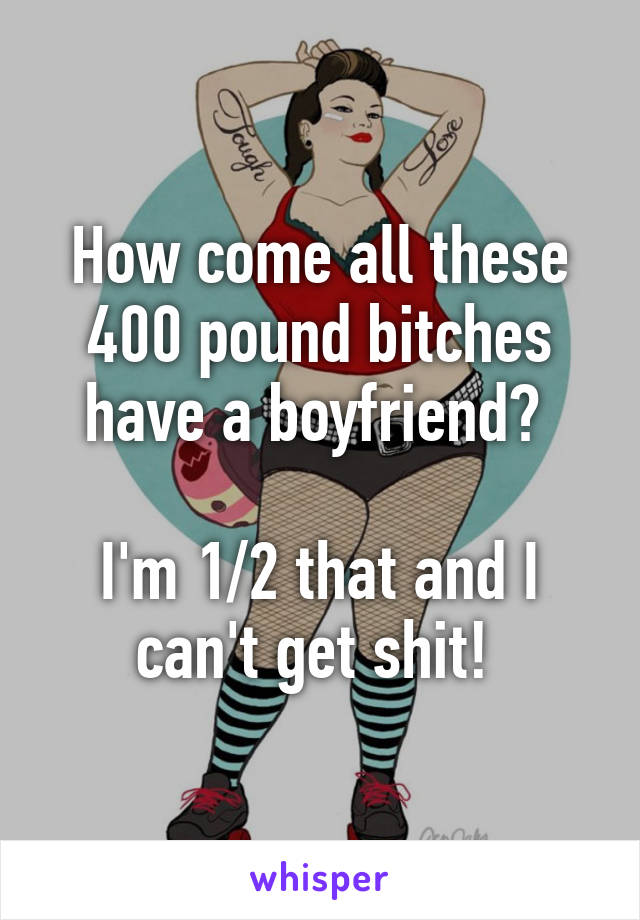 How come all these 400 pound bitches have a boyfriend?   I'm 1/2 that and I can't get shit!