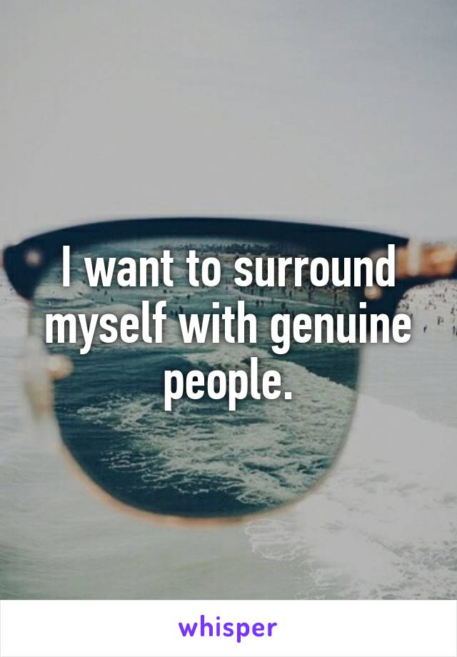I want to surround myself with genuine people.