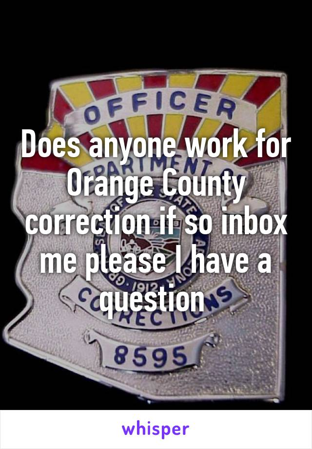 Does anyone work for Orange County correction if so inbox me please I have a question