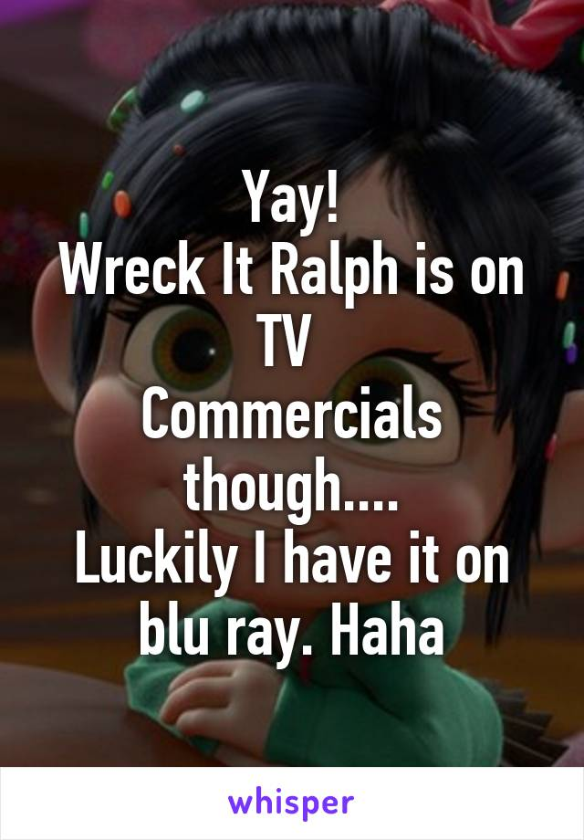 Yay! Wreck It Ralph is on TV  Commercials though.... Luckily I have it on blu ray. Haha