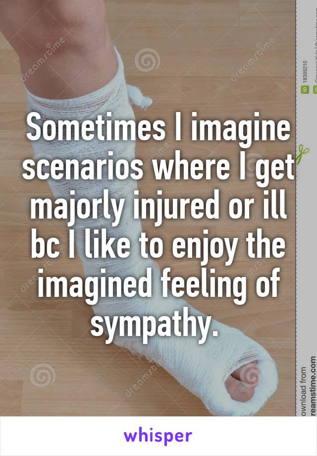 Sometimes I imagine scenarios where I get majorly injured or ill bc I like to enjoy the imagined feeling of sympathy.