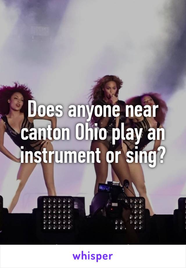 Does anyone near canton Ohio play an instrument or sing?