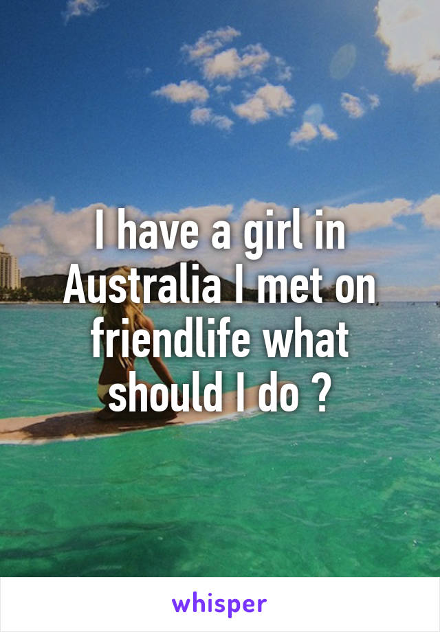 I have a girl in Australia I met on friendlife what should I do ?