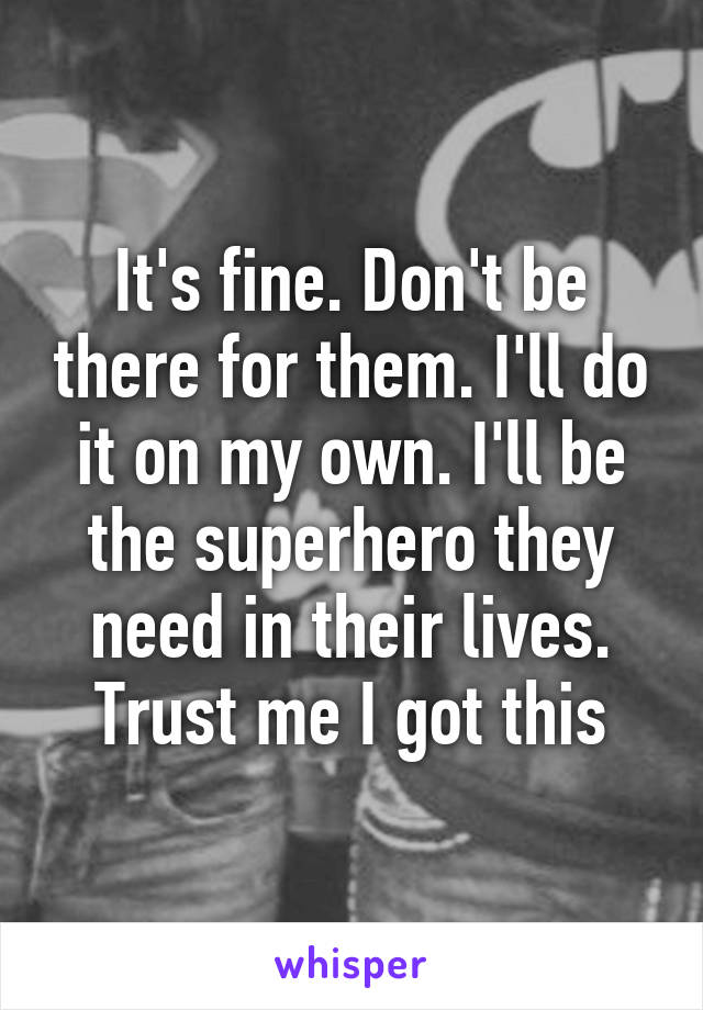 It's fine. Don't be there for them. I'll do it on my own. I'll be the superhero they need in their lives. Trust me I got this