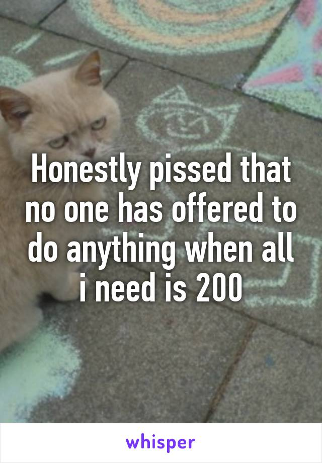 Honestly pissed that no one has offered to do anything when all i need is 200