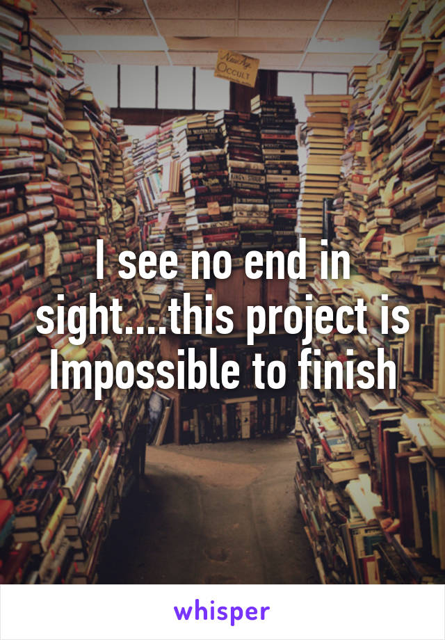 I see no end in sight....this project is Impossible to finish