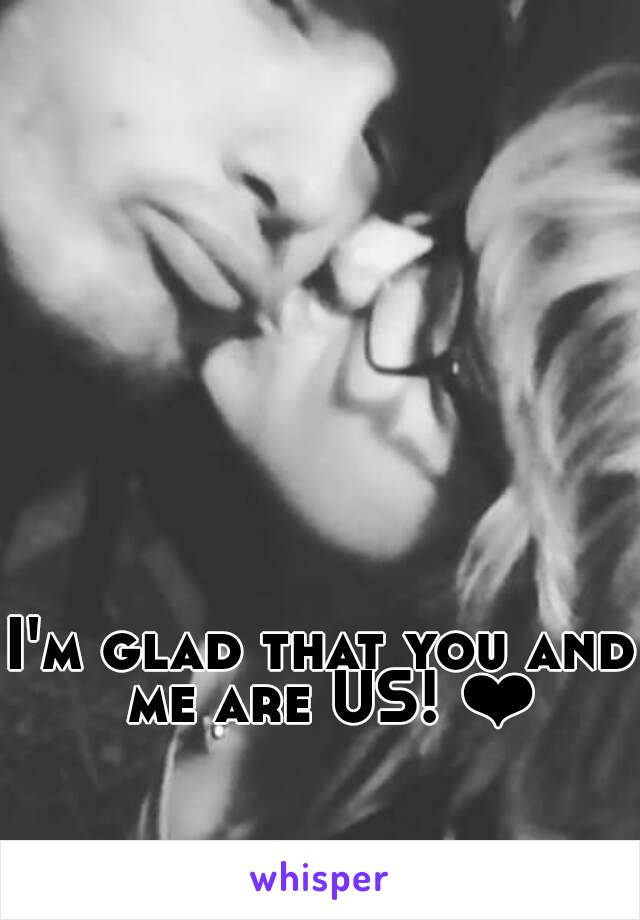 I'm glad that you and me are US! ❤