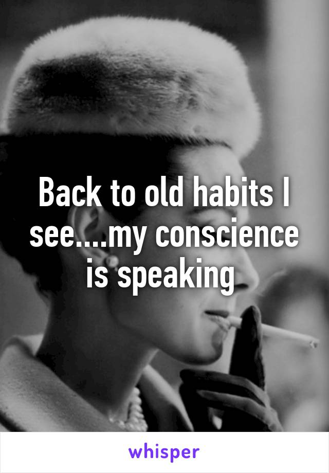 Back to old habits I see....my conscience is speaking