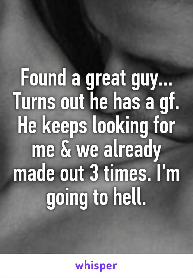 Found a great guy... Turns out he has a gf. He keeps looking for me & we already made out 3 times. I'm going to hell.