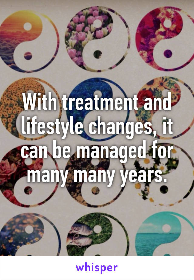 With treatment and lifestyle changes, it can be managed for many many years.