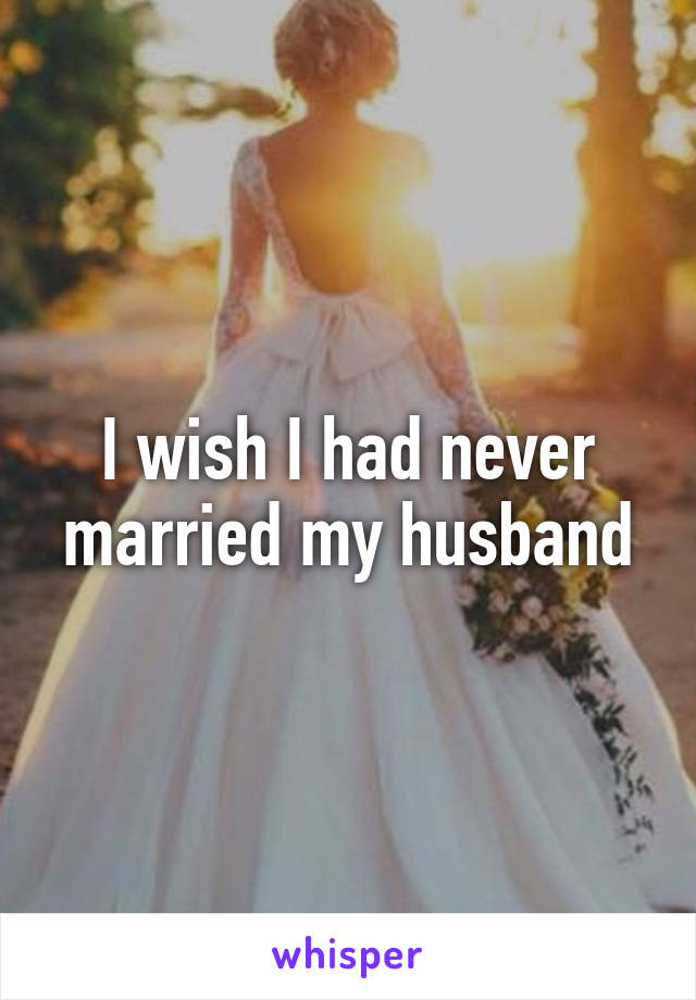 I wish I had never married my husband