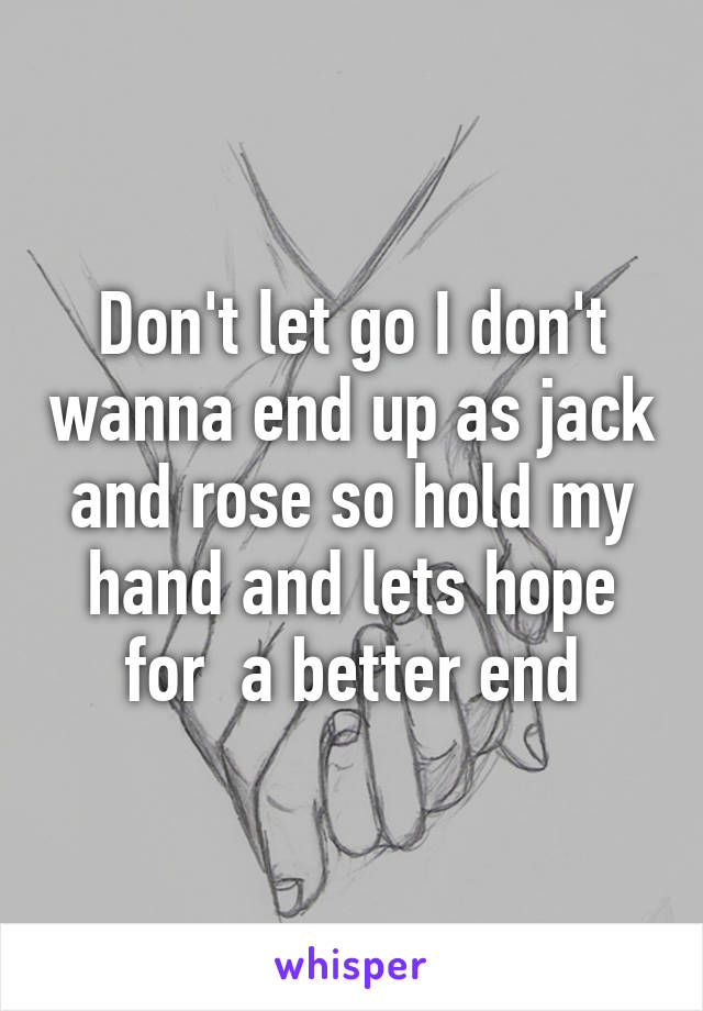 Don't let go I don't wanna end up as jack and rose so hold my hand and lets hope for  a better end