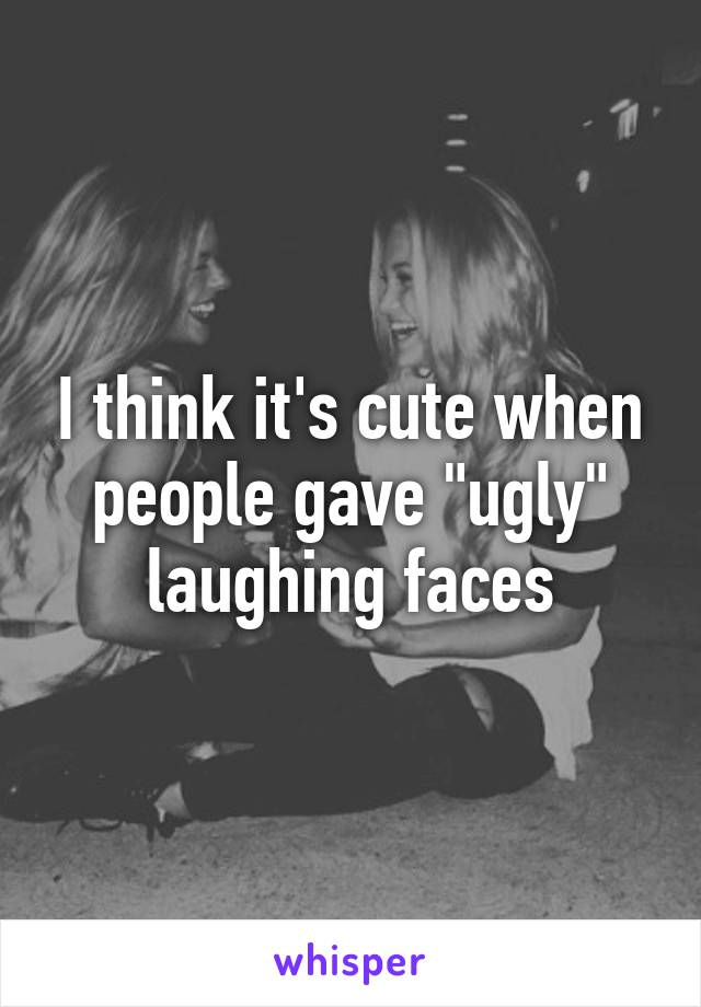 """I think it's cute when people gave """"ugly"""" laughing faces"""